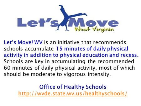 Let's Move! WV is an initiative that recommends schools accumulate 15 minutes of daily physical activity in addition to physical education and recess.
