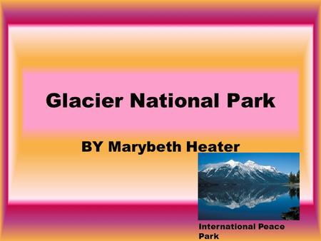 Glacier National Park BY Marybeth Heater International Peace Park.