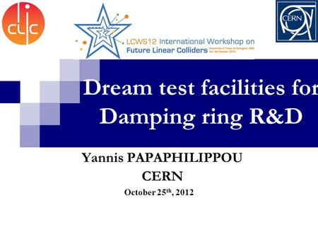 Dream test facilities for Damping ring R&D October 25 th, 2012 Yannis PAPAPHILIPPOU CERN.
