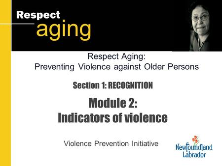 Respect aging Section 1: RECOGNITION Module 2: Indicators of violence Violence Prevention Initiative Respect Aging: Preventing Violence against Older Persons.