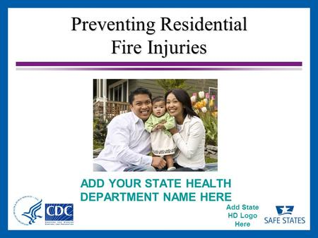 Add State HD Logo Here Preventing Residential Fire Injuries ADD YOUR STATE HEALTH DEPARTMENT NAME HERE.