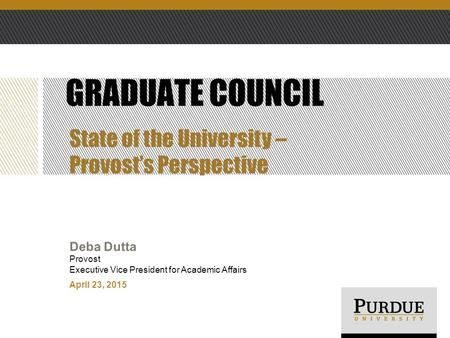 April 23, 2015 Deba Dutta Provost Executive Vice President for Academic Affairs GRADUATE COUNCIL State of the University – Provost's Perspective.
