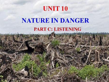 UNIT 10 NATURE IN DANGER PART C: LISTENING.