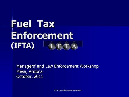 IFTA Law Enforcement Committee Fuel Tax Enforcement (IFTA) Managers' and Law Enforcement Workshop Mesa, Arizona October, 2011.