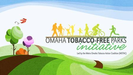 Agenda Rationale for tobacco free parks Omaha Tobacco-Free Parks Initiative Overview Looking Forward Q & A.