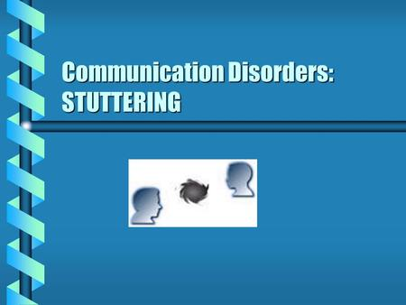 Communication Disorders: STUTTERING. What is stuttering? b b Speech impairment characterized by abnormal hesitations repetitions, blocks, and/or prolongations.
