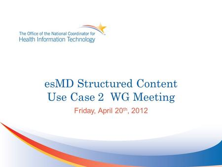EsMD Structured Content Use Case 2 WG Meeting Friday, April 20 th, 2012.