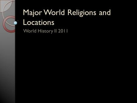 Major World Religions and Locations World History II 2011.