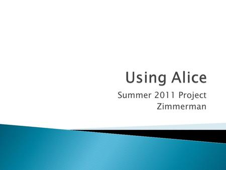 Summer 2011 Project Zimmerman.  After discussion and initial introduction to Alice, students will receive another overview and use existing code to create.
