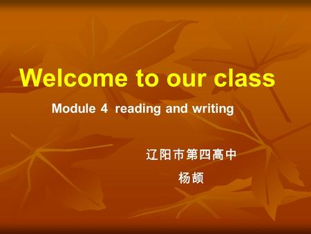 Welcome to our class Module 4 reading and writing 辽阳市第四高中 杨颉.