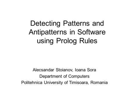 Detecting Patterns and Antipatterns in Software using Prolog Rules Alecsandar Stoianov, Ioana Sora Department of Computers Politehnica University of Timisoara,