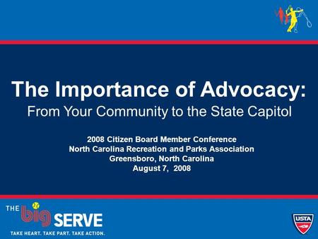 The Importance of Advocacy: From Your Community to the State Capitol 2008 Citizen Board Member Conference North Carolina Recreation and Parks Association.