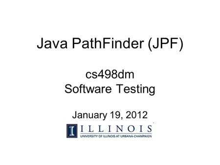 Java PathFinder (JPF) cs498dm Software Testing January 19, 2012.
