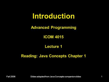 Fall 2006Slides adapted from Java Concepts companion slides1 Introduction Advanced Programming ICOM 4015 Lecture 1 Reading: Java Concepts Chapter 1.