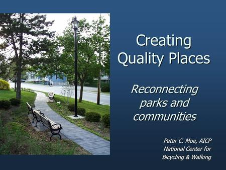 Creating Quality Places Reconnecting parks and communities Peter C. Moe, AICP National Center for Bicycling & Walking.