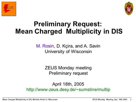 Mean Charged Multiplicity in DIS, Michele Rosin U. WisconsinZEUS Monday Meeting, Apr. 18th 2005 1 Preliminary Request: Mean Charged Multiplicity in DIS.