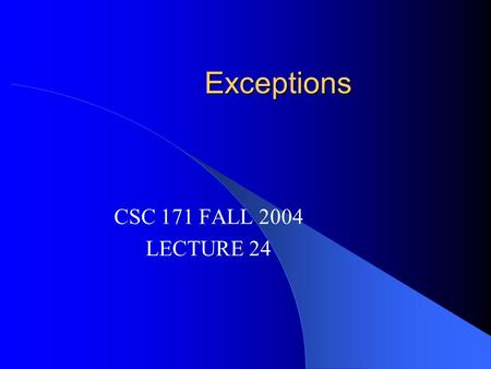 Exceptions CSC 171 FALL 2004 LECTURE 24. READING Read Horstmann Chapter 14 This course covered Horstmann Chapters 1 - 15.