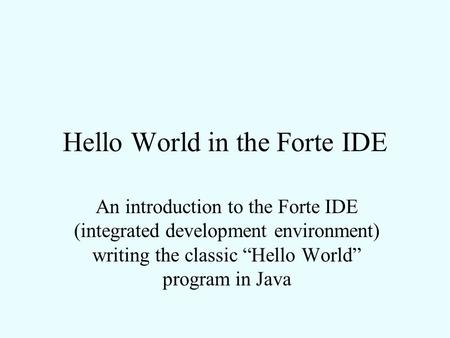 "Hello World in the Forte IDE An introduction to the Forte IDE (integrated development environment) writing the classic ""Hello World"" program in Java."