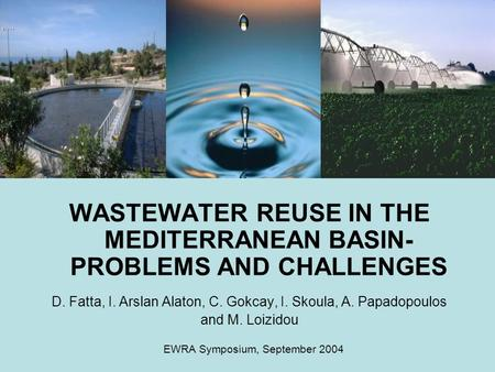 WASTEWATER REUSE IN THE MEDITERRANEAN BASIN- PROBLEMS AND CHALLENGES D. Fatta, I. Arslan Alaton, C. Gokcay, I. Skoula, A. Papadopoulos and M. Loizidou.