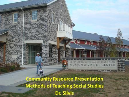 Community Resource Presentation Methods of Teaching Social Studies Dr. Silvis.