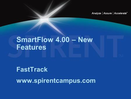 Analyze Assure Accelerate TM SmartFlow 4.00 – New Features FastTrack www.spirentcampus.com.