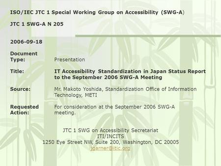 ISO/IEC JTC 1 Special Working Group on Accessibility (SWG-A) JTC 1 SWG-A N 205 2006-09-18 Document Type:Presentation Title:IT Accessibility Standardization.