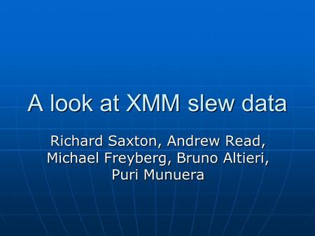 A look at XMM slew data Richard Saxton, Andrew Read, Michael Freyberg, Bruno Altieri, Puri Munuera.
