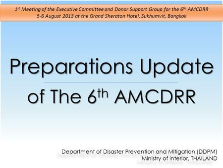 Preparations Update of The 6 th AMCDRR Department of Disaster Prevention and Mitigation (DDPM) Ministry of Interior, THAILAND Department of Disaster Prevention.