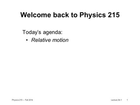 Physics 215 – Fall 2014Lecture 04-11 Welcome back to Physics 215 Today's agenda: Relative motion.