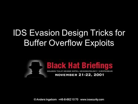 © Anders Ingeborn +46-8-662 10 70 www.ixsecurity.com IDS Evasion Design Tricks for Buffer Overflow Exploits.