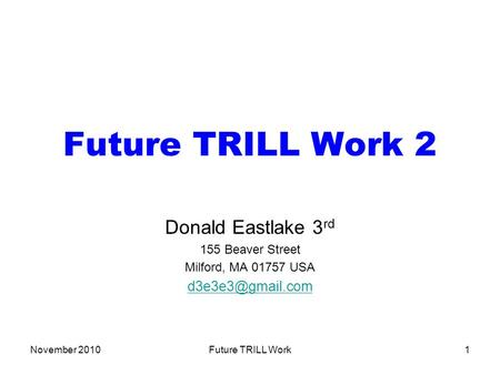 November 2010Future TRILL Work1 Future TRILL Work 2 Donald Eastlake 3 rd 155 Beaver Street Milford, MA 01757 USA