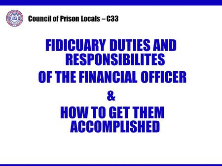 Council of Prison Locals – C33 FIDICUARY DUTIES AND RESPONSIBILITES OF THE FINANCIAL OFFICER & HOW TO GET THEM ACCOMPLISHED.