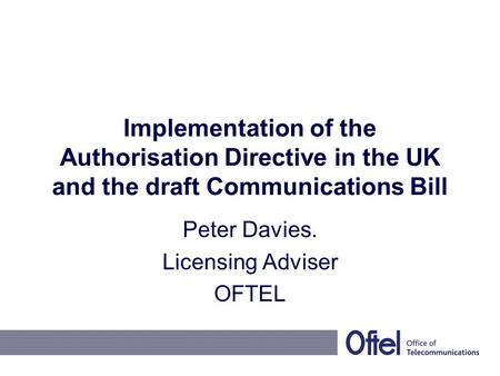 Implementation of the Authorisation Directive in the UK and the draft Communications Bill Peter Davies. Licensing Adviser OFTEL.