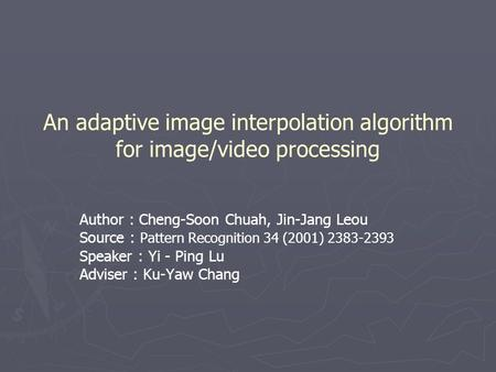 An adaptive image interpolation algorithm for image/video processing Author : Cheng-Soon Chuah, Jin-Jang Leou Source : Pattern Recognition 34 (2001) 2383-2393.