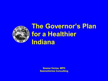 The Governor's Plan for a Healthier Indiana Seema Verma, MPH SeemaVerma Consulting.