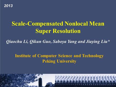 Qiaochu Li, Qikun Guo, Saboya Yang and Jiaying Liu* Institute of Computer Science and Technology Peking University Scale-Compensated Nonlocal Mean Super.