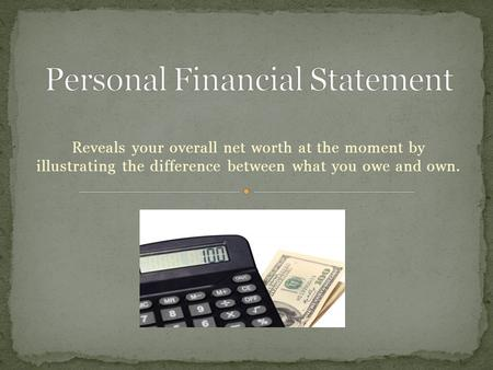 Reveals your overall net worth at the moment by illustrating the difference between what you owe and own.