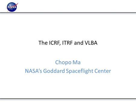 The ICRF, ITRF and VLBA Chopo Ma NASA's Goddard Spaceflight Center.