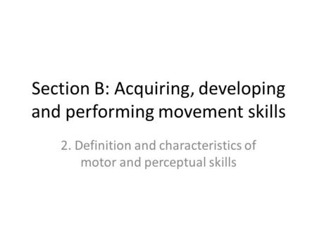 Section B: Acquiring, developing and performing movement skills 2. Definition and characteristics of motor and perceptual skills.