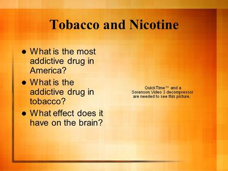Tobacco and Nicotine What is the most addictive drug in America? What is the addictive drug in tobacco? What effect does it have on the brain?