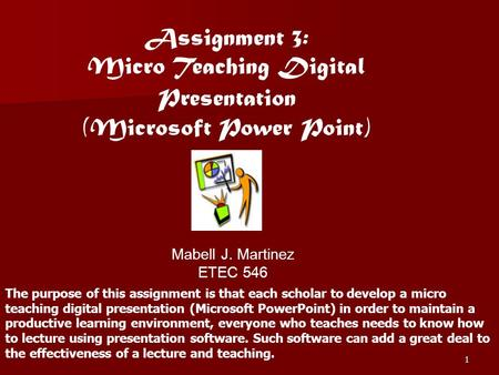 1 Assignment 3: Micro Teaching Digital Presentation (Microsoft Power Point) Mabell J. Martinez ETEC 546 The purpose of this assignment is that each scholar.