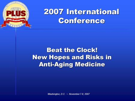2007 International Conference Washington, D.C. ~ November 7-9, 2007 Beat the Clock! New Hopes and Risks in Anti-Aging Medicine.