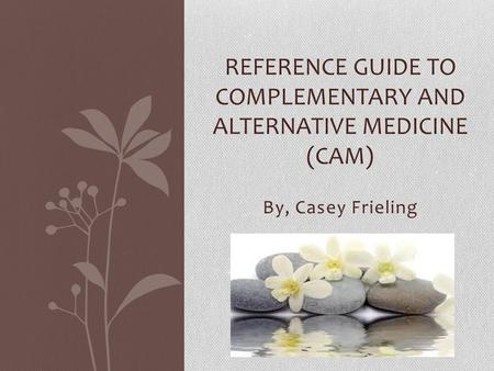 By, Casey Frieling REFERENCE GUIDE TO COMPLEMENTARY AND ALTERNATIVE MEDICINE (CAM)