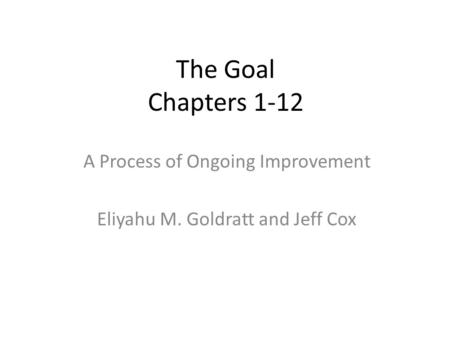 The Goal Chapters 1-12 A Process of Ongoing Improvement Eliyahu M. Goldratt and Jeff Cox.