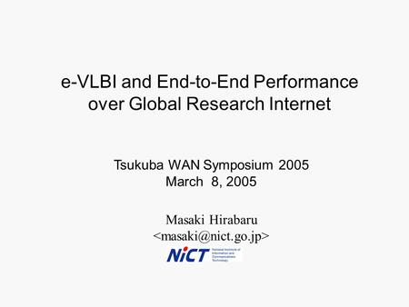 Masaki Hirabaru Tsukuba WAN Symposium 2005 March 8, 2005 e-VLBI and End-to-End Performance over Global Research Internet.