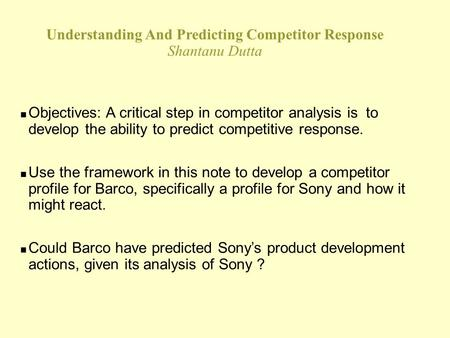 Understanding And Predicting Competitor Response Shantanu Dutta n Objectives: A critical step in competitor analysis is to develop the ability to predict.