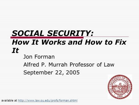 SOCIAL SECURITY: How It Works and How to Fix It Jon Forman Alfred P. Murrah Professor of Law September 22, 2005 available at