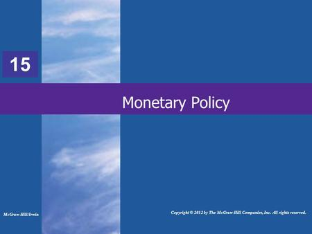 33 Monetary Policy McGraw-Hill/Irwin Copyright © 2012 by The McGraw-Hill Companies, Inc. All rights reserved. 15.