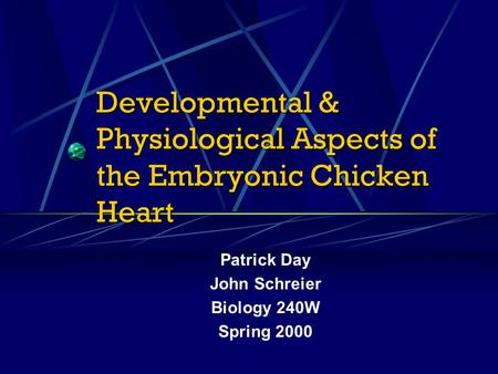 Developmental & Physiological Aspects of the Embryonic Chicken Heart Patrick Day John Schreier Biology 240W Spring 2000.