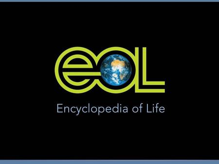 Encyclopedia of Life Established May 2007 First version of portal went online Feb. 2008 10-year goals –Assemble infinitely expandable web pages for all.